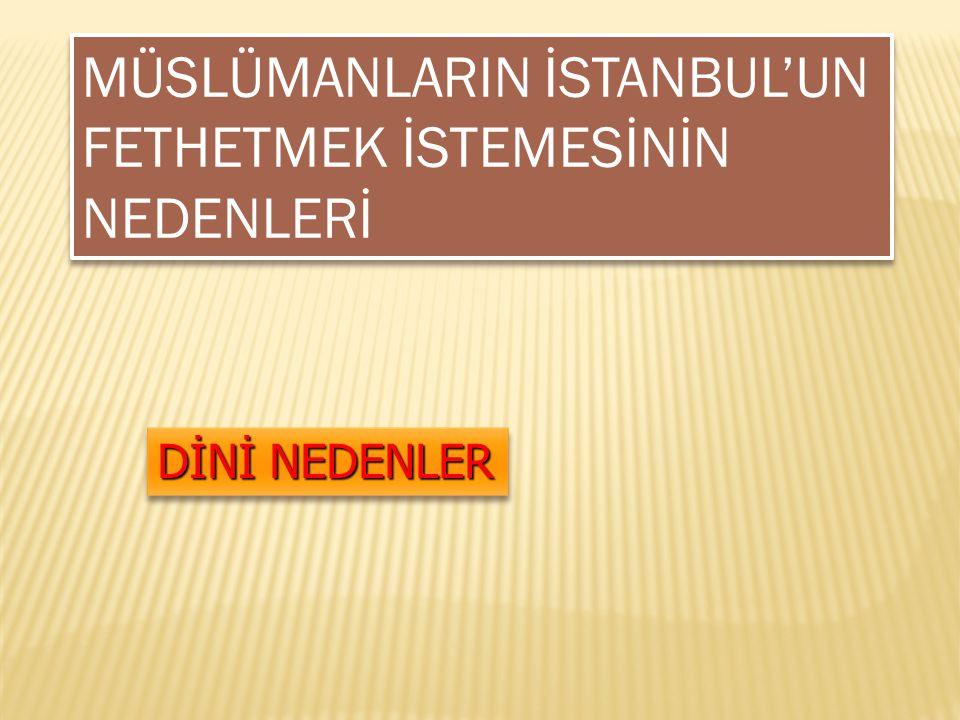 DİNİ NEDENLER MÜSLÜMANLARIN İSTANBUL'UN FETHETMEK İSTEMESİNİN NEDENLERİ