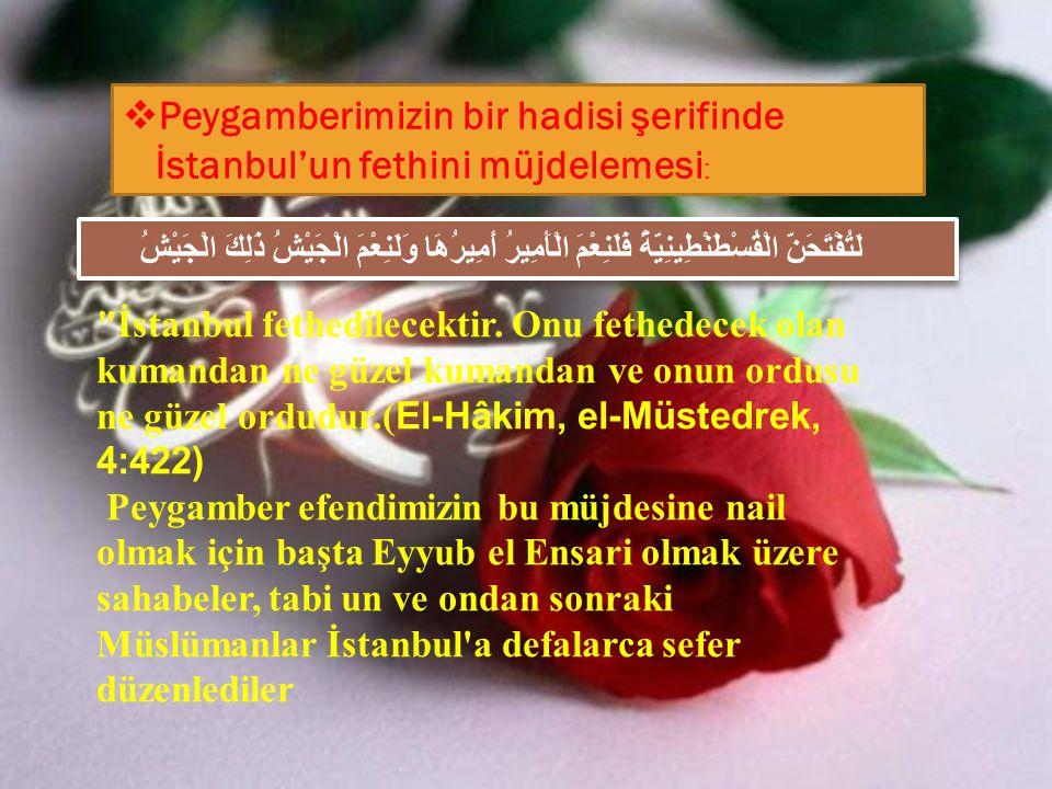  Peygamberimizin bir hadisi şerifinde İstanbul'un fethini müjdelemesi : لَتُفْتَحَنَّ الْقُسْطَنْطِينِيَّةُ فَلَنِعْمَ الْأَمِيرُ أَمِيرُهَا وَلَنِعْ