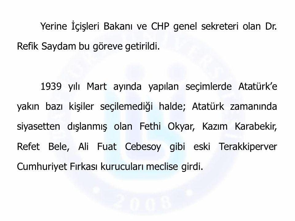 Yerine İçişleri Bakanı ve CHP genel sekreteri olan Dr. Refik Saydam bu göreve getirildi. 1939 yılı Mart ayında yapılan seçimlerde Atatürk'e yakın bazı