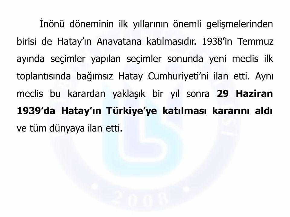 İnönü döneminin ilk yıllarının önemli gelişmelerinden birisi de Hatay'ın Anavatana katılmasıdır. 1938'in Temmuz ayında seçimler yapılan seçimler sonun