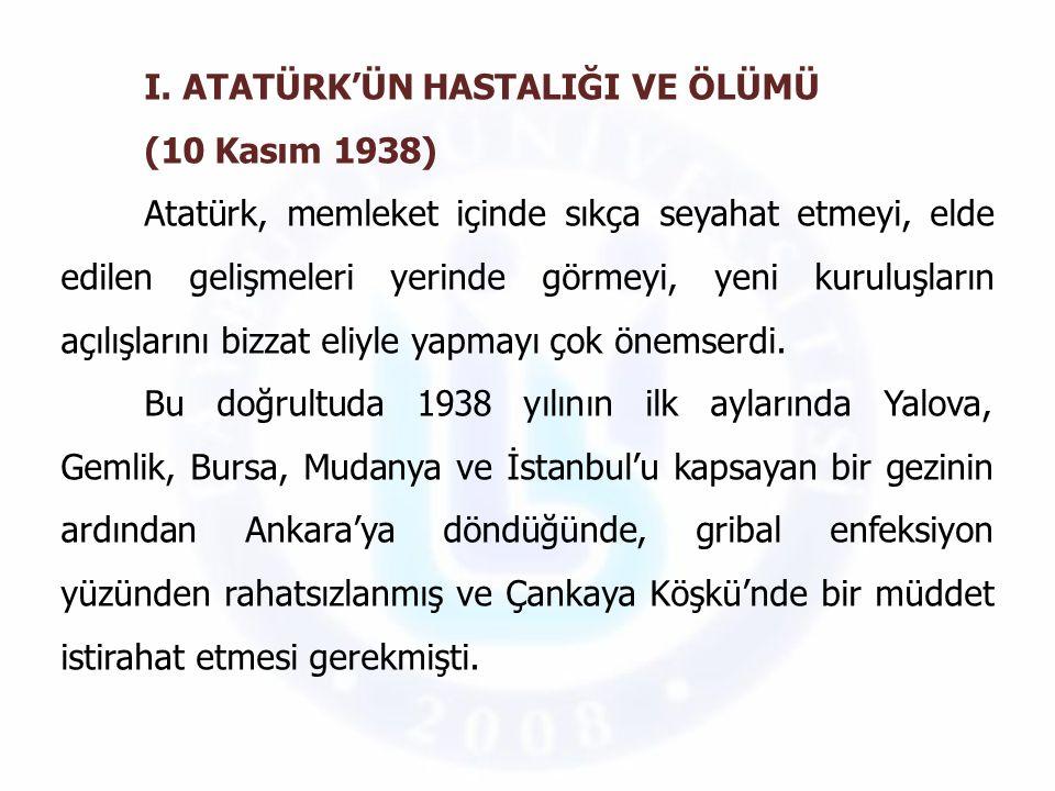 I. ATATÜRK'ÜN HASTALIĞI VE ÖLÜMÜ (10 Kasım 1938) Atatürk, memleket içinde sıkça seyahat etmeyi, elde edilen gelişmeleri yerinde görmeyi, yeni kuruluşl