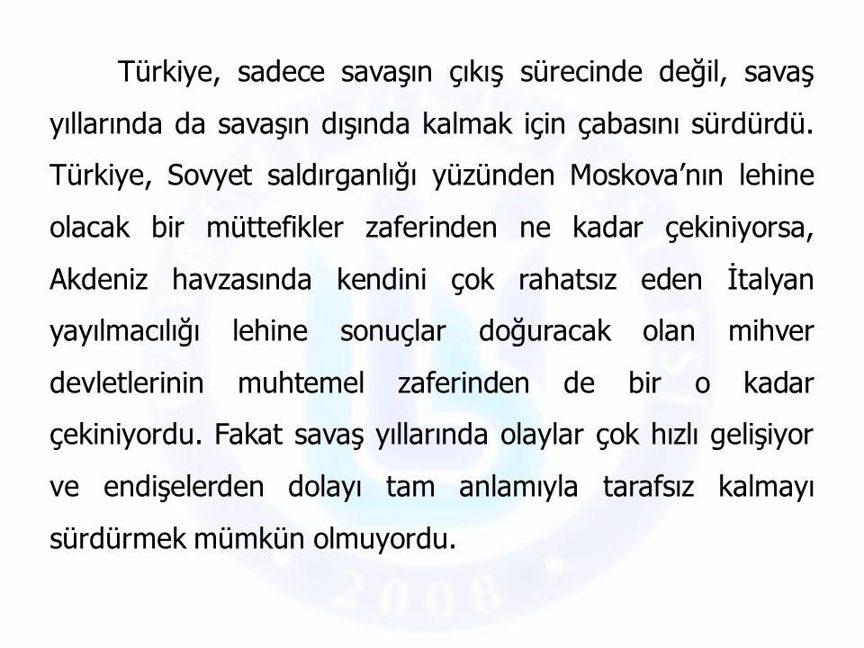 Türkiye, sadece savaşın çıkış sürecinde değil, savaş yıllarında da savaşın dışında kalmak için çabasını sürdürdü. Türkiye, Sovyet saldırganlığı yüzünd