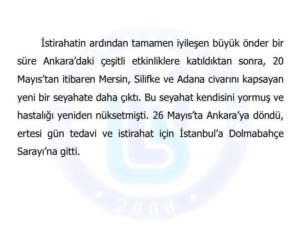 İstirahatin ardından tamamen iyileşen büyük önder bir süre Ankara'daki çeşitli etkinliklere katıldıktan sonra, 20 Mayıs'tan itibaren Mersin, Silifke v