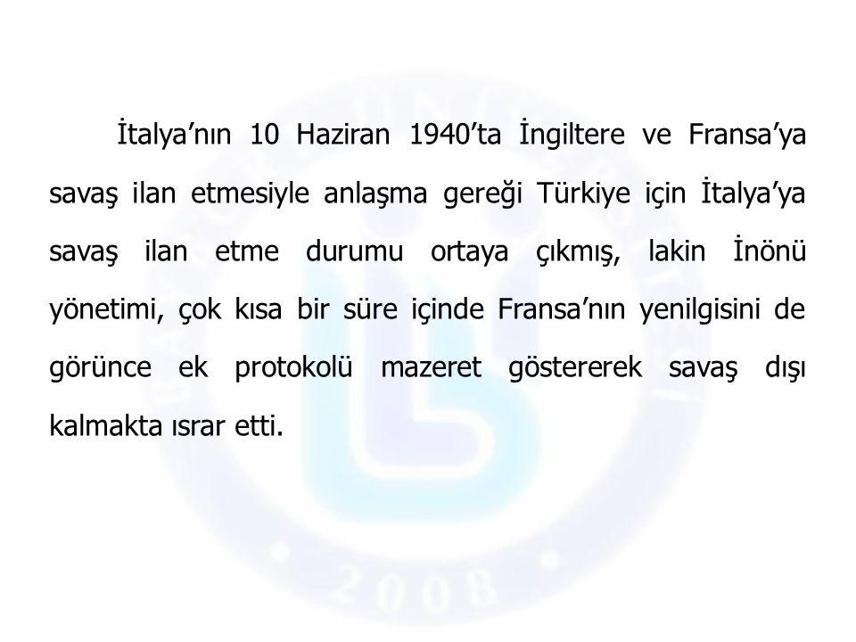 İtalya'nın 10 Haziran 1940'ta İngiltere ve Fransa'ya savaş ilan etmesiyle anlaşma gereği Türkiye için İtalya'ya savaş ilan etme durumu ortaya çıkmış,