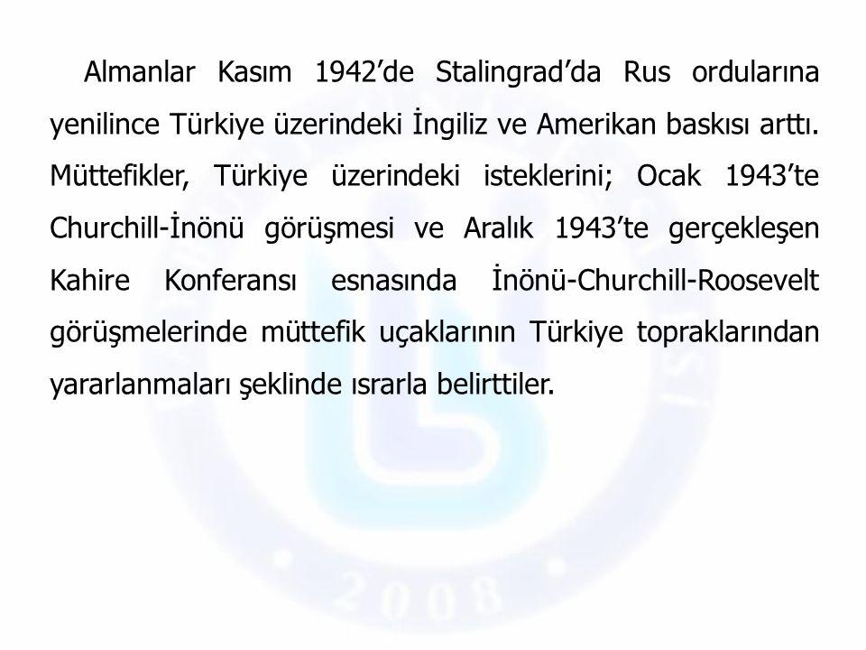 Almanlar Kasım 1942'de Stalingrad'da Rus ordularına yenilince Türkiye üzerindeki İngiliz ve Amerikan baskısı arttı. Müttefikler, Türkiye üzerindeki is
