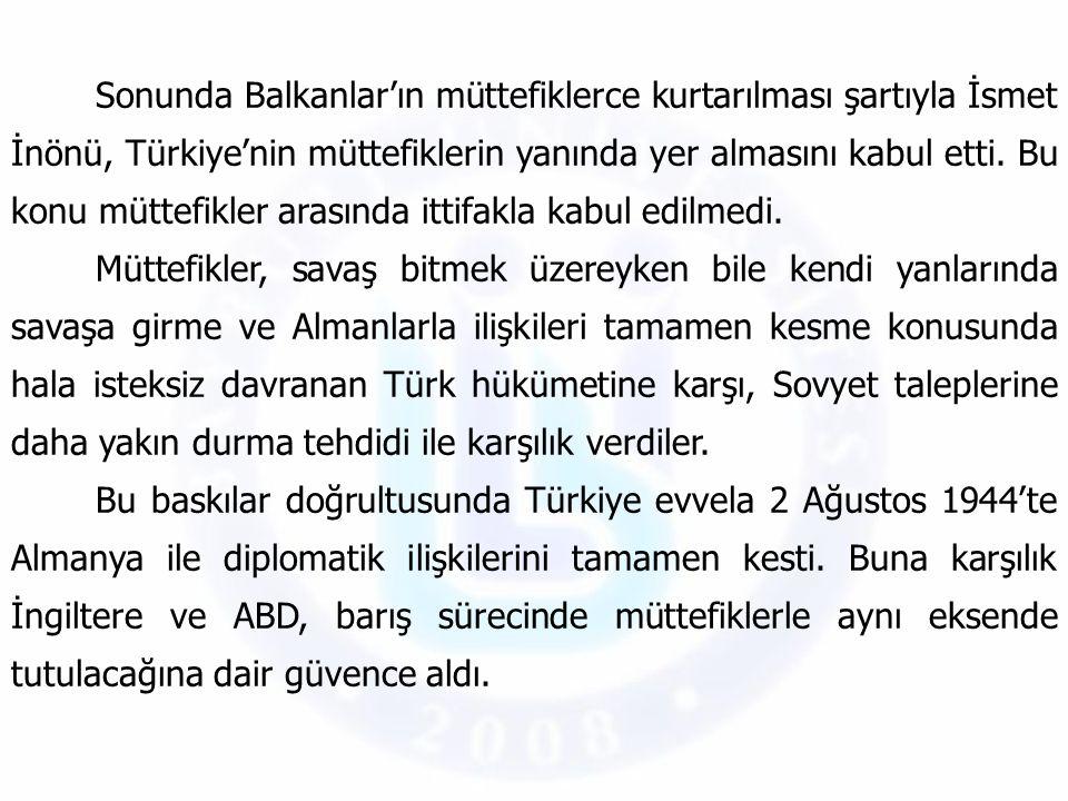 Sonunda Balkanlar'ın müttefiklerce kurtarılması şartıyla İsmet İnönü, Türkiye'nin müttefiklerin yanında yer almasını kabul etti. Bu konu müttefikler a