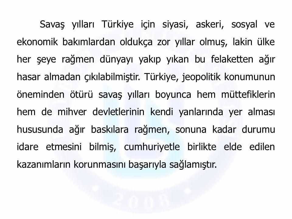 Savaş yılları Türkiye için siyasi, askeri, sosyal ve ekonomik bakımlardan oldukça zor yıllar olmuş, lakin ülke her şeye rağmen dünyayı yakıp yıkan bu