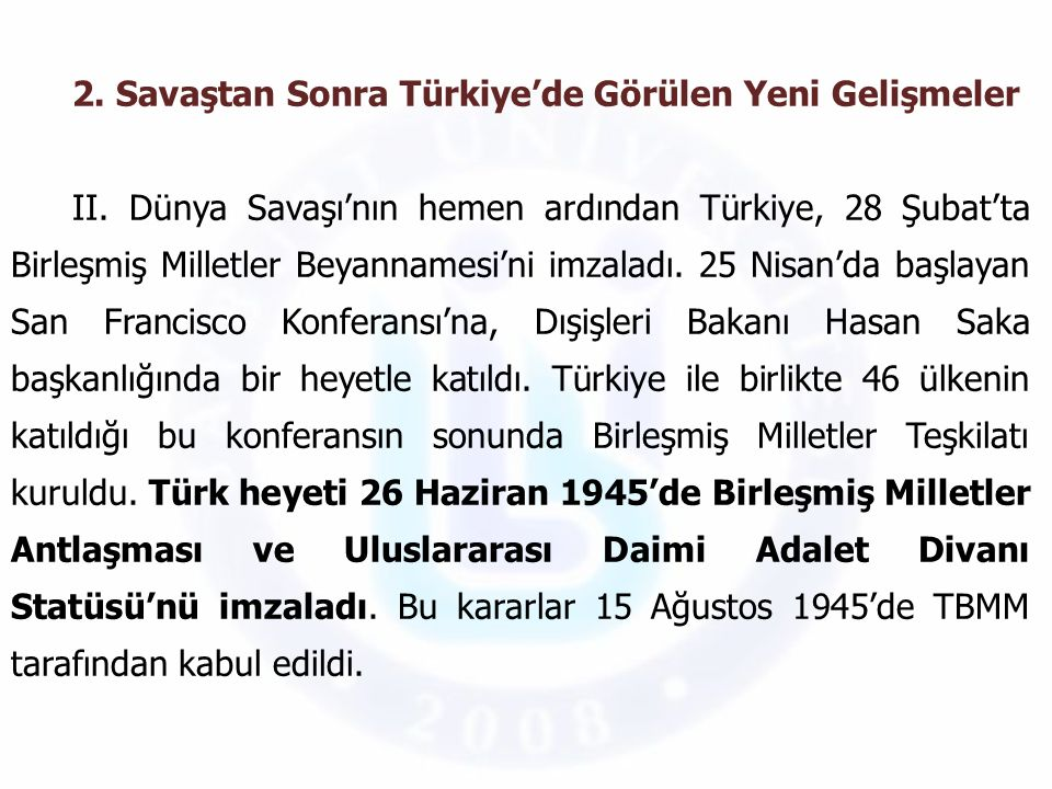 2. Savaştan Sonra Türkiye'de Görülen Yeni Gelişmeler II. Dünya Savaşı'nın hemen ardından Türkiye, 28 Şubat'ta Birleşmiş Milletler Beyannamesi'ni imzal