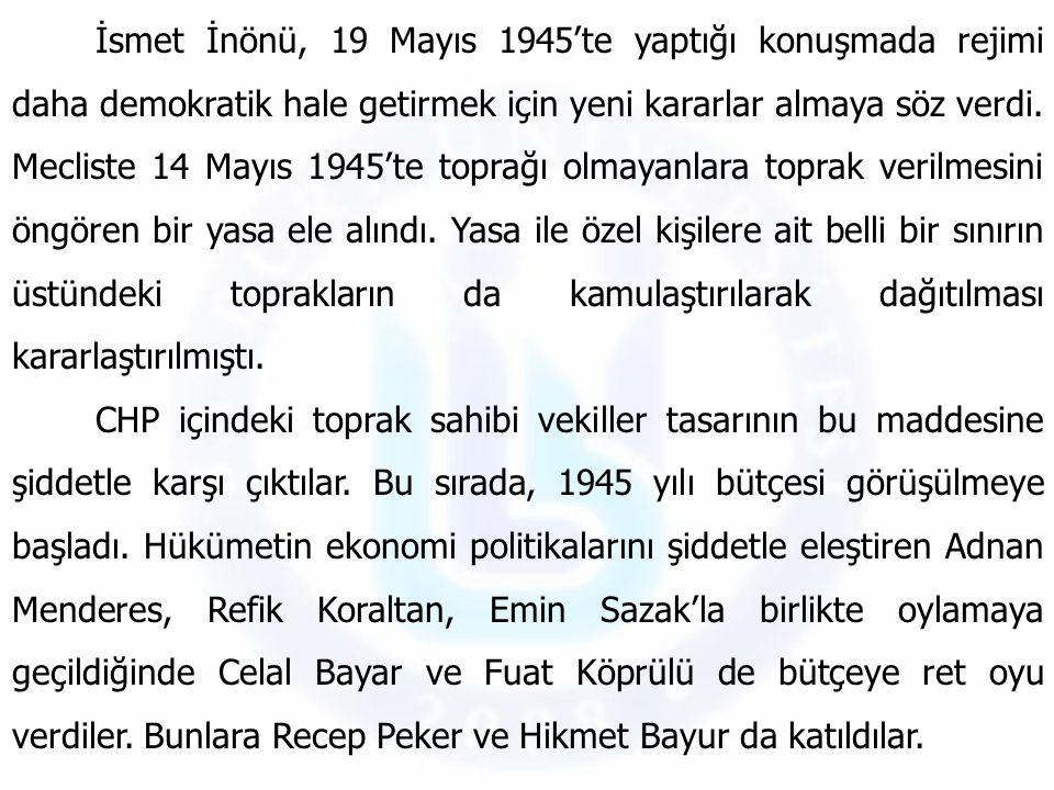İsmet İnönü, 19 Mayıs 1945'te yaptığı konuşmada rejimi daha demokratik hale getirmek için yeni kararlar almaya söz verdi. Mecliste 14 Mayıs 1945'te to