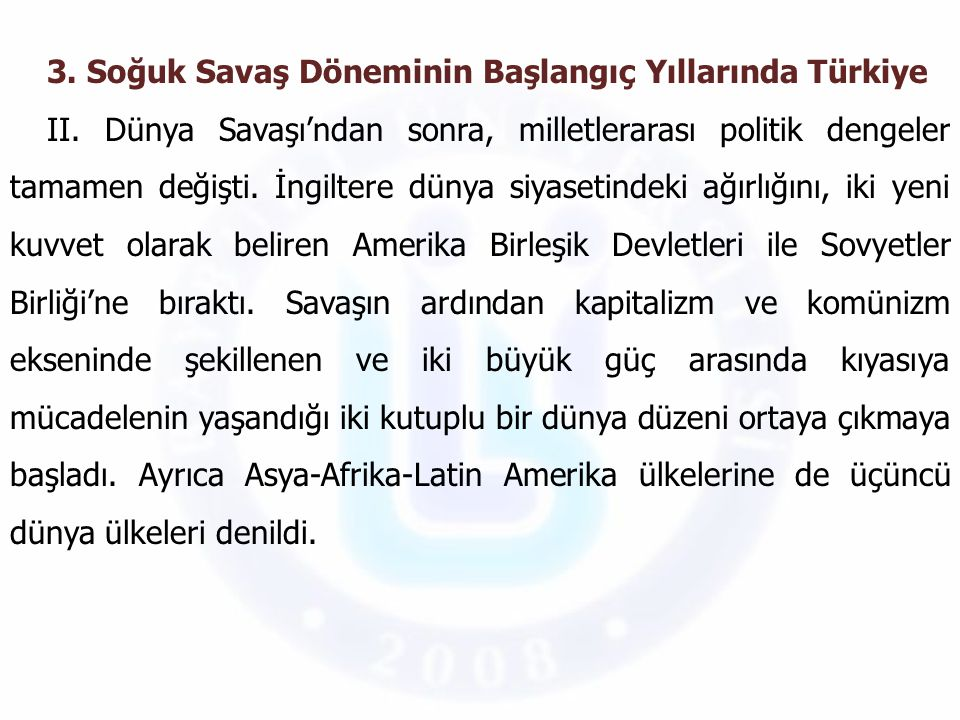 3. Soğuk Savaş Döneminin Başlangıç Yıllarında Türkiye II. Dünya Savaşı'ndan sonra, milletlerarası politik dengeler tamamen değişti. İngiltere dünya si