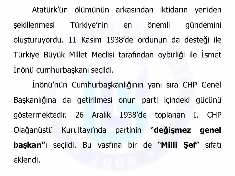 Atatürk'ün ölümünün arkasından iktidarın yeniden şekillenmesi Türkiye'nin en önemli gündemini oluşturuyordu. 11 Kasım 1938'de ordunun da desteği ile T