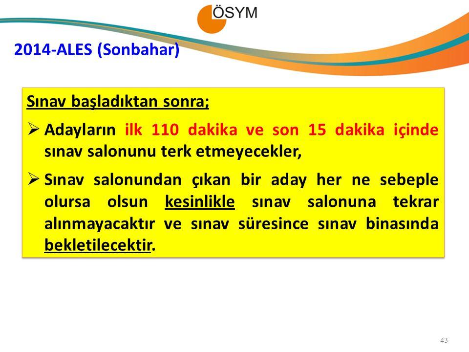 43 2014-ALES (Sonbahar) Sınav başladıktan sonra;  Adayların ilk 110 dakika ve son 15 dakika içinde sınav salonunu terk etmeyecekler,  Sınav salonund