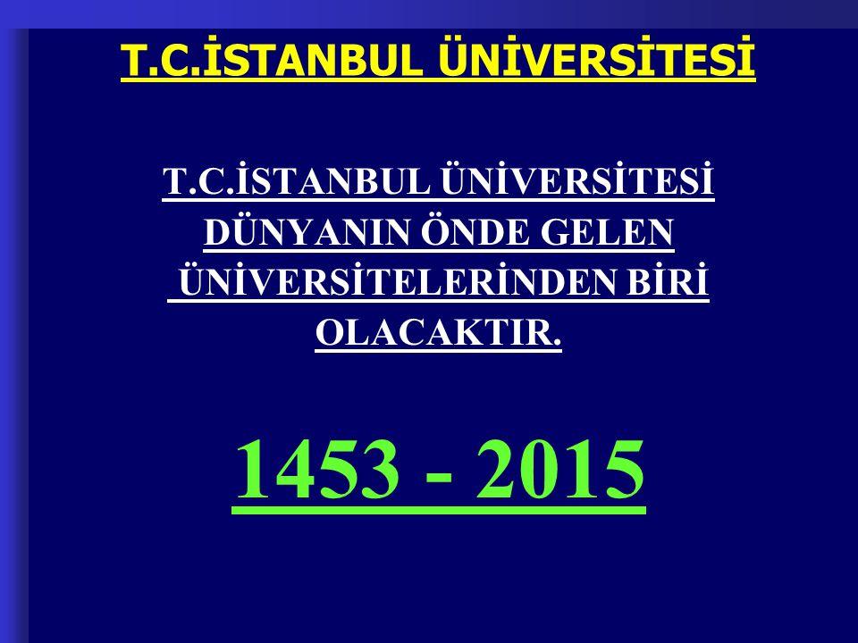 DÜNYANIN ÖNDE GELEN ÜNİVERSİTELERİNDEN BİRİ OLACAKTIR. 1453 - 2015 T.C.İSTANBUL ÜNİVERSİTESİ