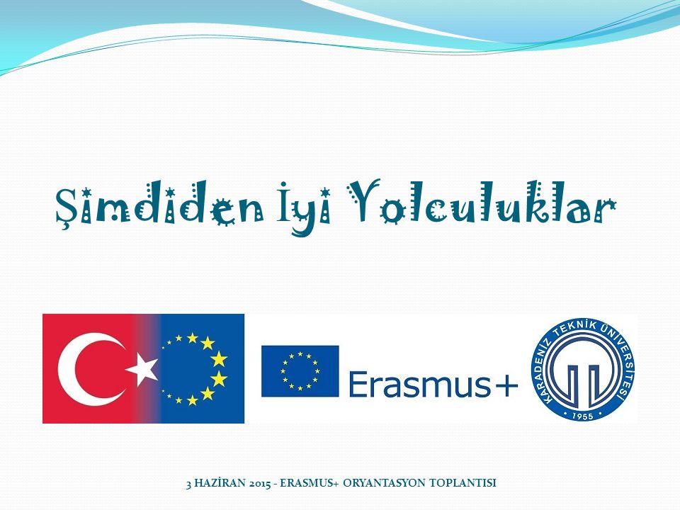 Ş imdiden İ yi Yolculuklar 3 HAZİRAN 2015 - ERASMUS+ ORYANTASYON TOPLANTISI