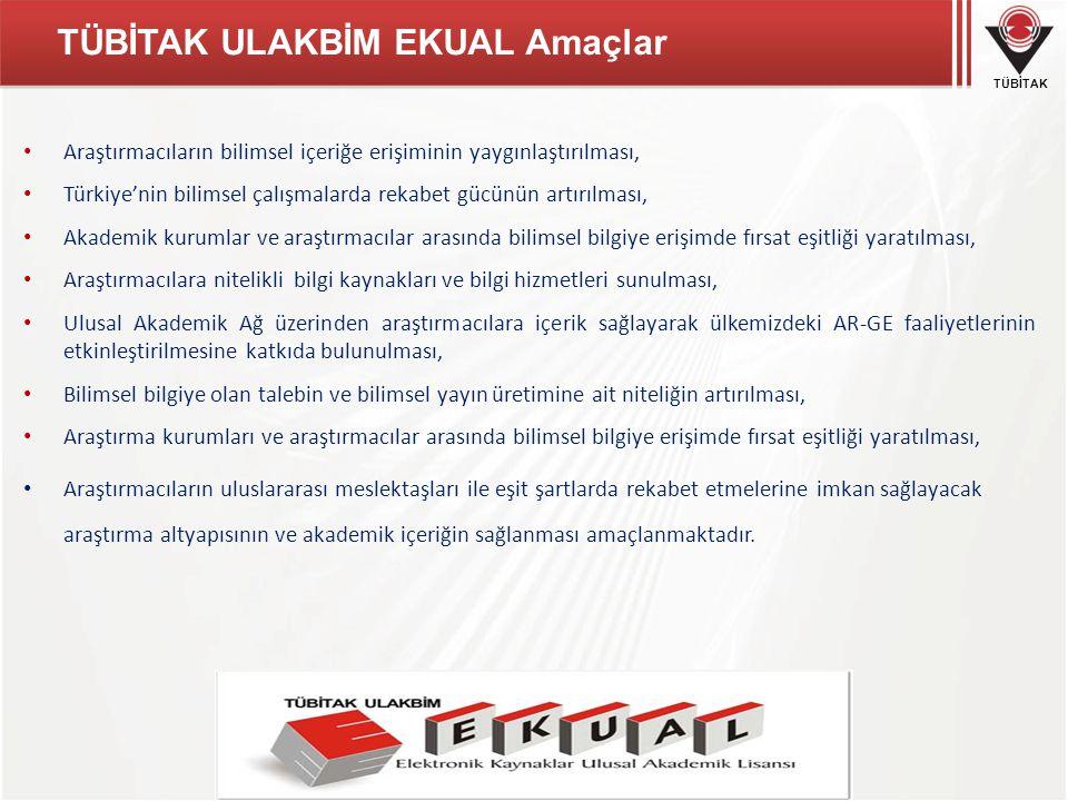 TÜBİTAK TÜBİTAK ULAKBİM EKUAL Amaçlar Araştırmacıların bilimsel içeriğe erişiminin yaygınlaştırılması, Türkiye'nin bilimsel çalışmalarda rekabet gücünün artırılması, Akademik kurumlar ve araştırmacılar arasında bilimsel bilgiye erişimde fırsat eşitliği yaratılması, Araştırmacılara nitelikli bilgi kaynakları ve bilgi hizmetleri sunulması, Ulusal Akademik Ağ üzerinden araştırmacılara içerik sağlayarak ülkemizdeki AR-GE faaliyetlerinin etkinleştirilmesine katkıda bulunulması, Bilimsel bilgiye olan talebin ve bilimsel yayın üretimine ait niteliğin artırılması, Araştırma kurumları ve araştırmacılar arasında bilimsel bilgiye erişimde fırsat eşitliği yaratılması, Araştırmacıların uluslararası meslektaşları ile eşit şartlarda rekabet etmelerine imkan sağlayacak araştırma altyapısının ve akademik içeriğin sağlanması amaçlanmaktadır.