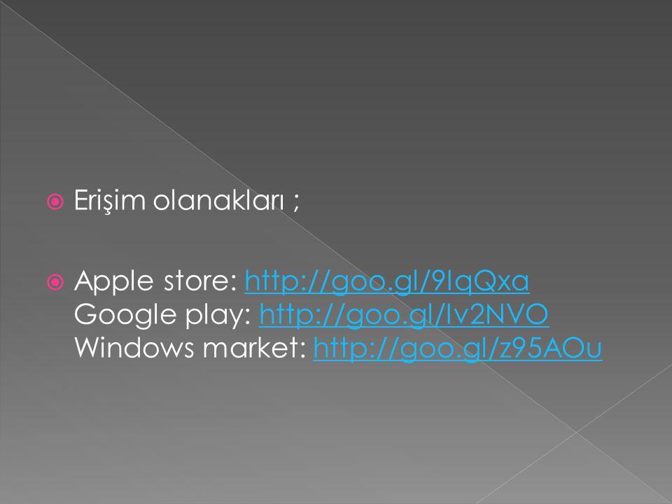  Erişim olanakları ;  Apple store: http://goo.gl/9IqQxa Google play: http://goo.gl/Iv2NVO Windows market: http://goo.gl/z95AOuhttp://goo.gl/9IqQxahttp://goo.gl/Iv2NVOhttp://goo.gl/z95AOu