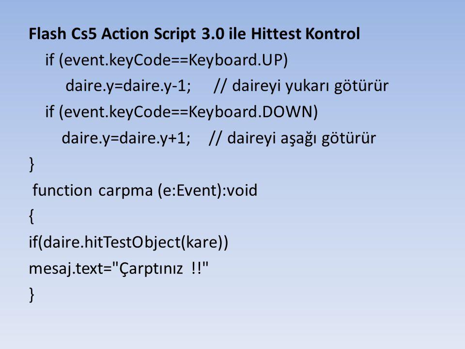 Flash Cs5 Action Script 3.0 ile Hittest Kontrol if (event.keyCode==Keyboard.UP) daire.y=daire.y-1; // daireyi yukarı götürür if (event.keyCode==Keyboard.DOWN) daire.y=daire.y+1; // daireyi aşağı götürür } function carpma (e:Event):void { if(daire.hitTestObject(kare)) mesaj.text= Çarptınız !! }