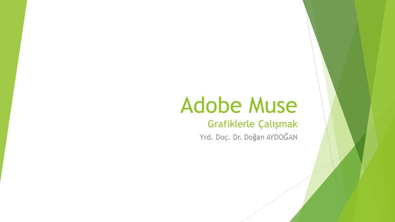 Adobe Muse Grafiklerle Çalışmak Yrd. Doç. Dr. Doğan AYDOĞAN