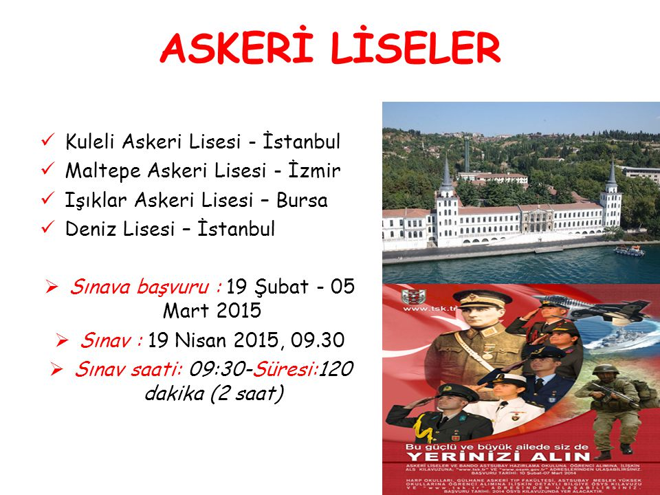 ASKERİ LİSELER Kuleli Askeri Lisesi - İstanbul Maltepe Askeri Lisesi - İzmir Işıklar Askeri Lisesi – Bursa Deniz Lisesi – İstanbul  Sınava başvuru :
