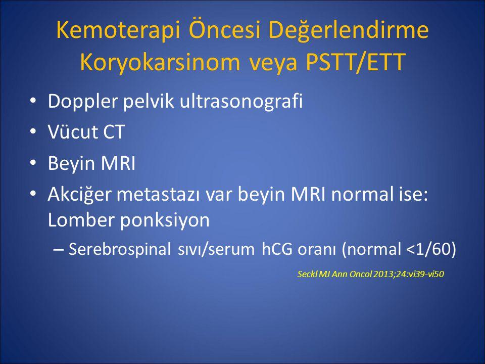 Kemoterapi Öncesi Değerlendirme Koryokarsinom veya PSTT/ETT Doppler pelvik ultrasonografi Vücut CT Beyin MRI Akciğer metastazı var beyin MRI normal is