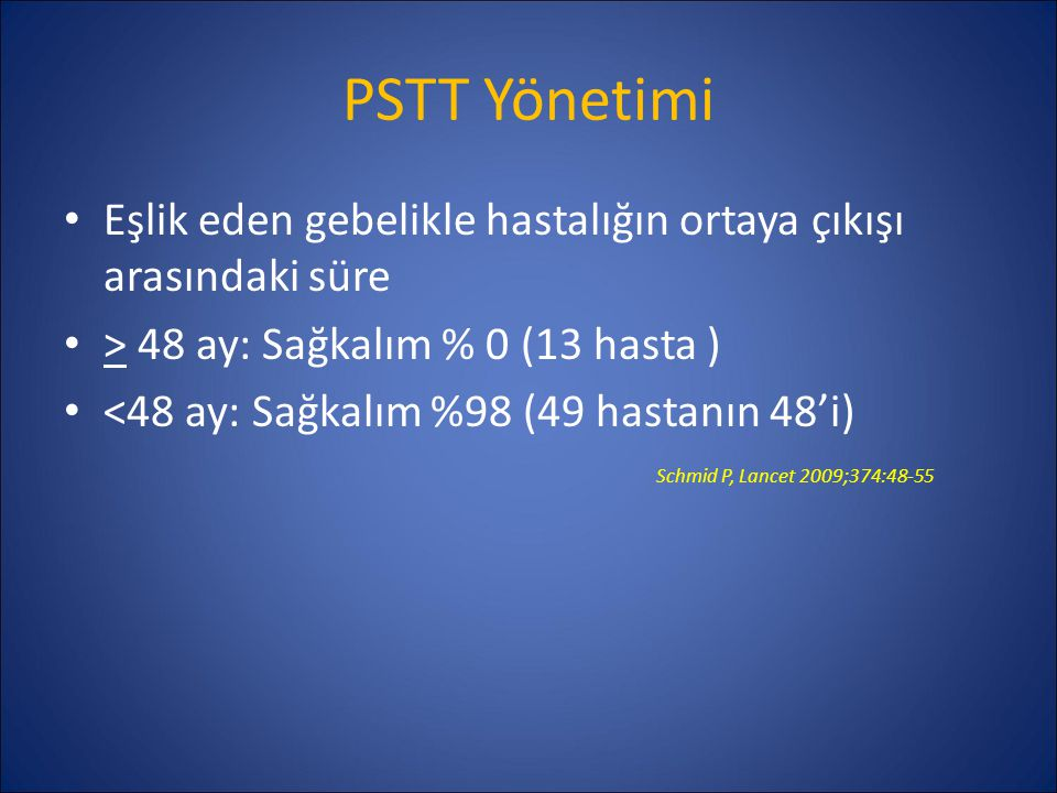 PSTT Yönetimi Eşlik eden gebelikle hastalığın ortaya çıkışı arasındaki süre > 48 ay: Sağkalım % 0 (13 hasta ) <48 ay: Sağkalım %98 (49 hastanın 48'i)