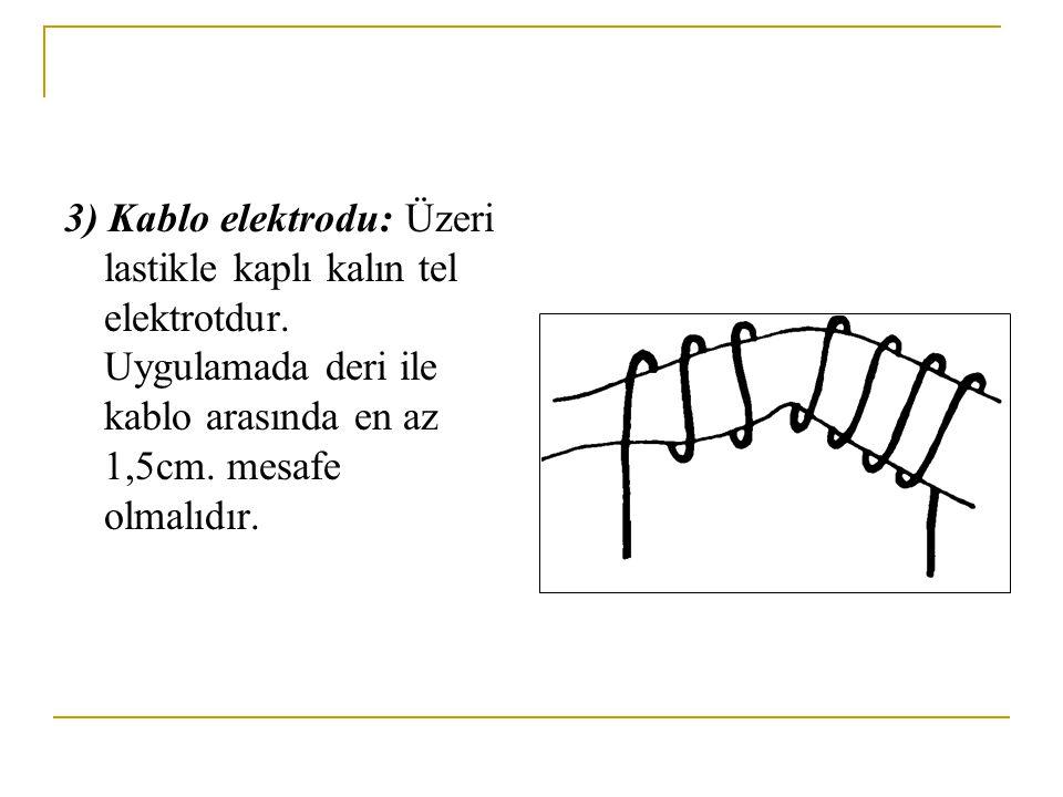 3) Kablo elektrodu: Üzeri lastikle kaplı kalın tel elektrotdur. Uygulamada deri ile kablo arasında en az 1,5cm. mesafe olmalıdır.