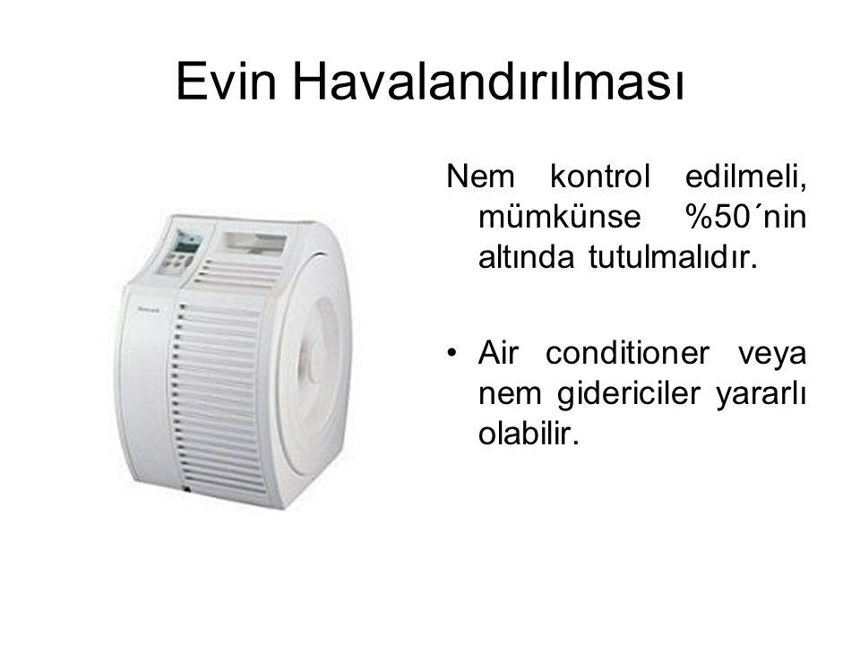 Evin Havalandırılması Nem kontrol edilmeli, mümkünse %50´nin altında tutulmalıdır. Air conditioner veya nem gidericiler yararlı olabilir.