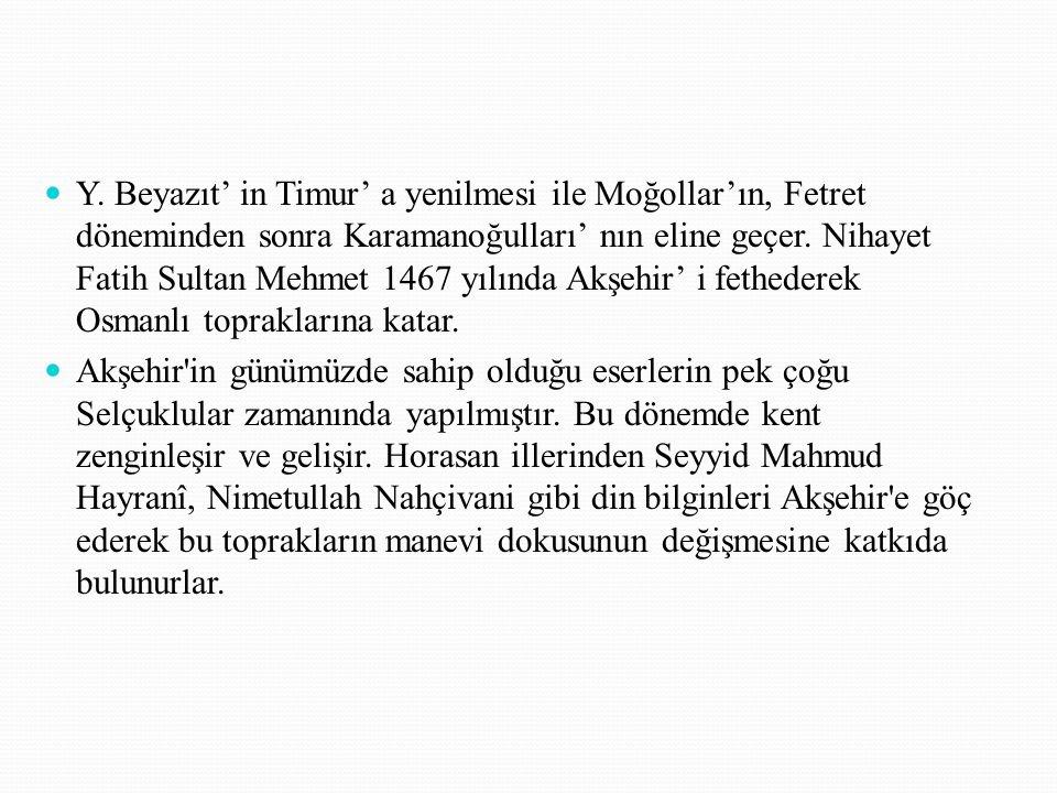 Y. Beyazıt' in Timur' a yenilmesi ile Moğollar'ın, Fetret döneminden sonra Karamanoğulları' nın eline geçer. Nihayet Fatih Sultan Mehmet 1467 yılında