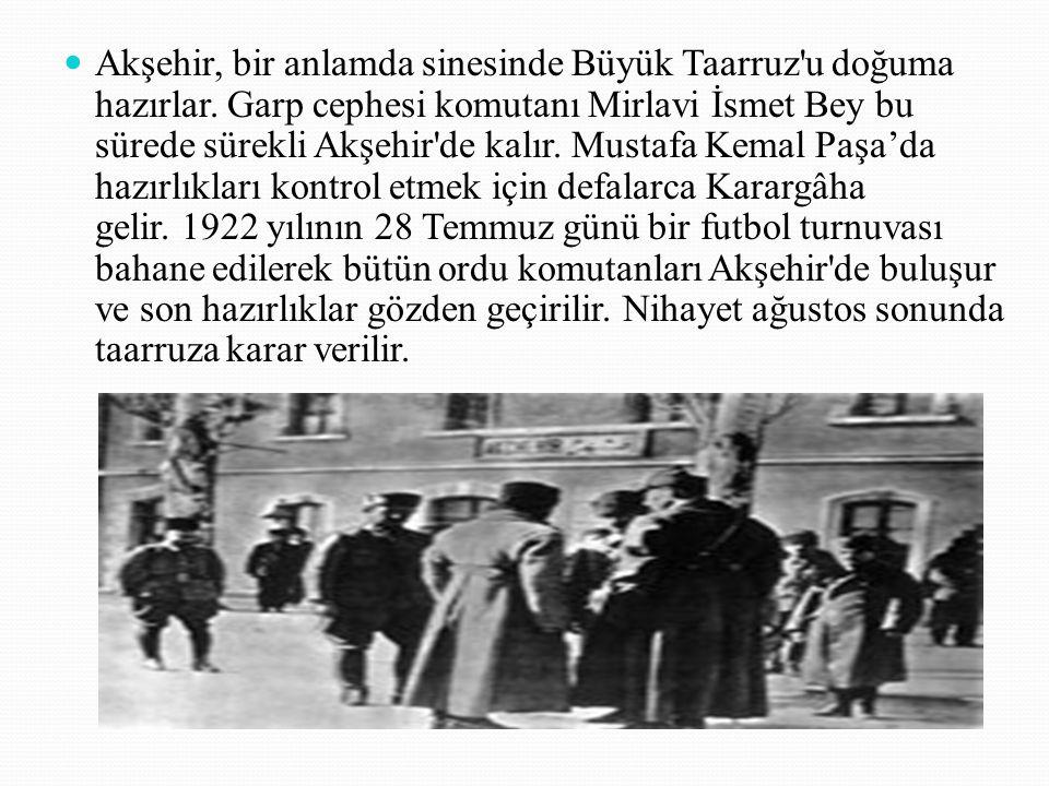 Akşehir, bir anlamda sinesinde Büyük Taarruz'u doğuma hazırlar. Garp cephesi komutanı Mirlavi İsmet Bey bu sürede sürekli Akşehir'de kalır. Mustafa Ke
