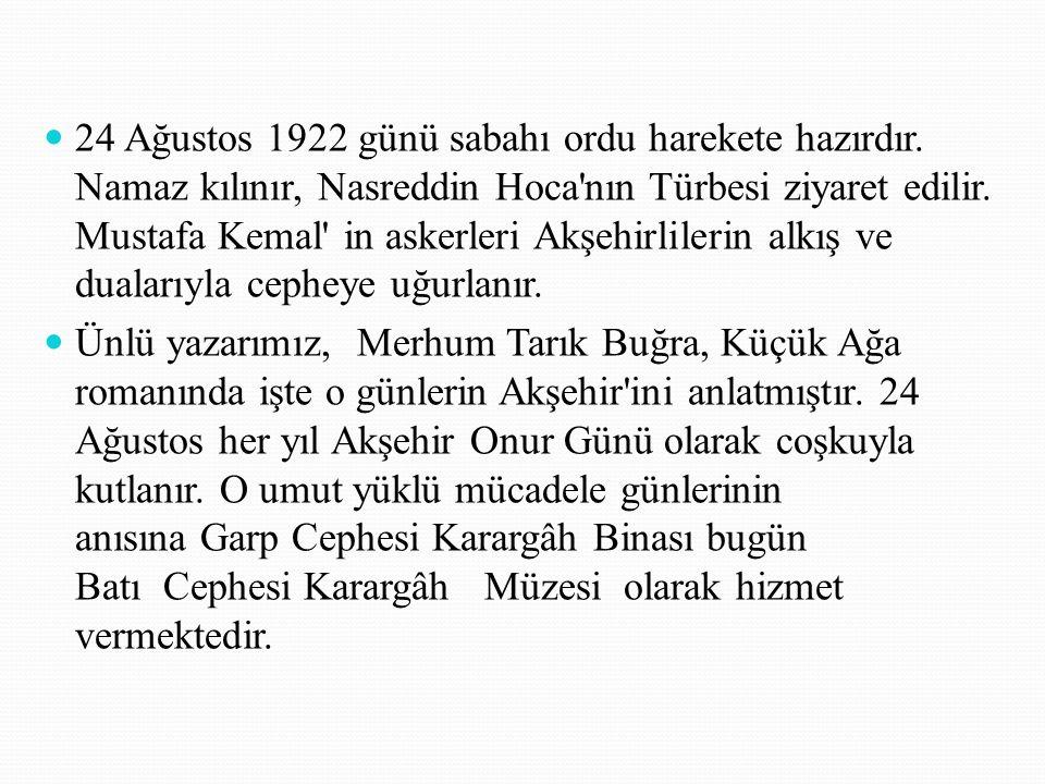 24 Ağustos 1922 günü sabahı ordu harekete hazırdır. Namaz kılınır, Nasreddin Hoca'nın Türbesi ziyaret edilir. Mustafa Kemal' in askerleri Akşehirliler