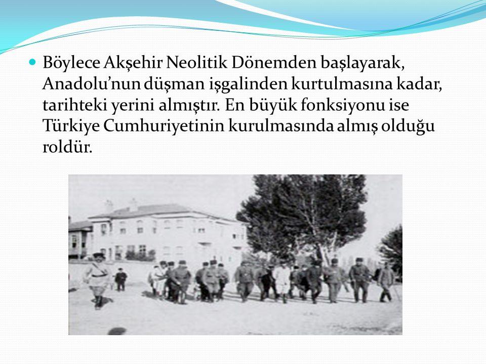 Böylece Akşehir Neolitik Dönemden başlayarak, Anadolu'nun düşman işgalinden kurtulmasına kadar, tarihteki yerini almıştır. En büyük fonksiyonu ise Tür