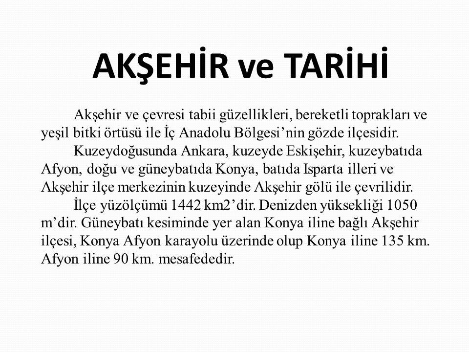 AKŞEHİR ve TARİHİ Akşehir ve çevresi tabii güzellikleri, bereketli toprakları ve yeşil bitki örtüsü ile İç Anadolu Bölgesi'nin gözde ilçesidir. Kuzeyd