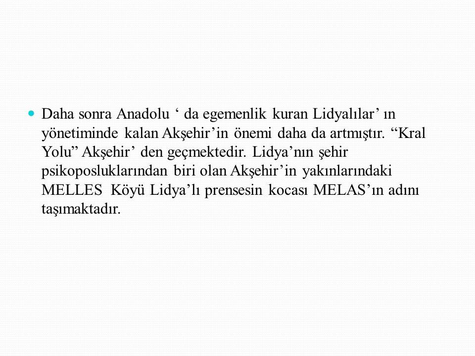 """Daha sonra Anadolu ' da egemenlik kuran Lidyalılar' ın yönetiminde kalan Akşehir'in önemi daha da artmıştır. """"Kral Yolu"""" Akşehir' den geçmektedir. Lid"""
