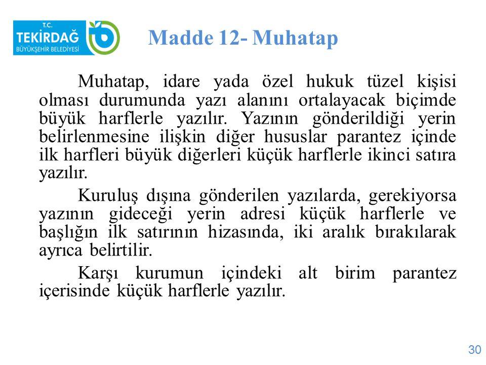 Madde 12- Muhatap Muhatap, idare yada özel hukuk tüzel kişisi olması durumunda yazı alanını ortalayacak biçimde büyük harflerle yazılır. Yazının gönde