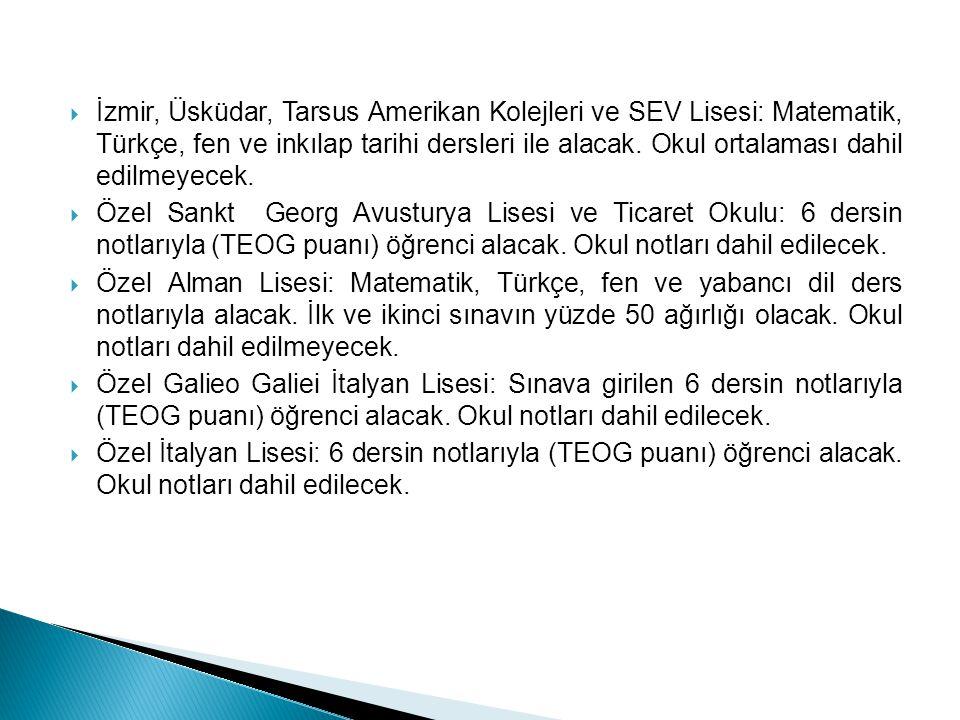  İzmir, Üsküdar, Tarsus Amerikan Kolejleri ve SEV Lisesi: Matematik, Türkçe, fen ve inkılap tarihi dersleri ile alacak. Okul ortalaması dahil edilmey