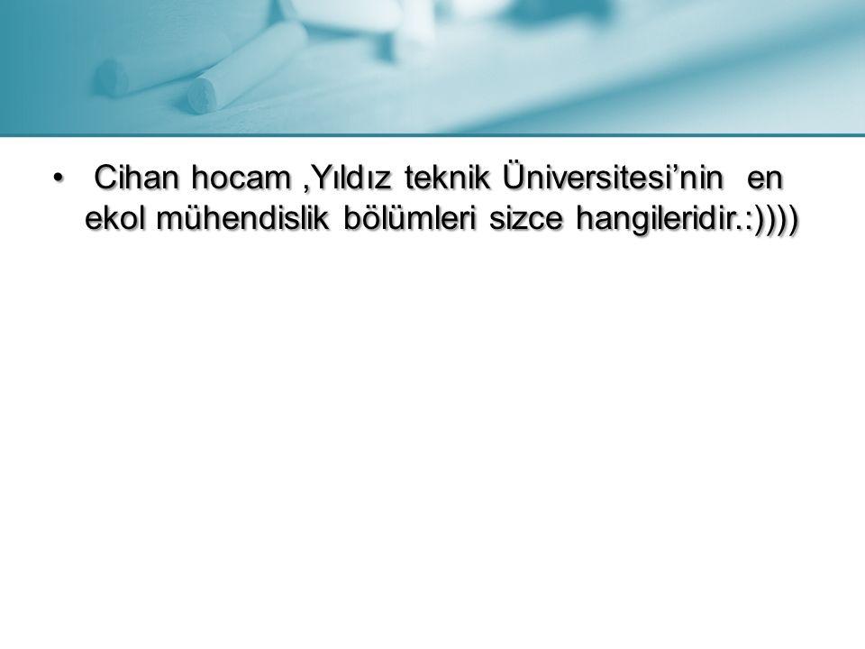 Cihan hocam,Yıldız teknik Üniversitesi'nin en ekol mühendislik bölümleri sizce hangileridir.:)))) Cihan hocam,Yıldız teknik Üniversitesi'nin en ekol m