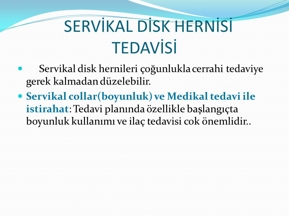 SERVİKAL DİSK HERNİSİ TEDAVİSİ Servikal disk hernileri çoğunlukla cerrahi tedaviye gerek kalmadan düzelebilir. Servikal collar(boyunluk) ve Medikal te