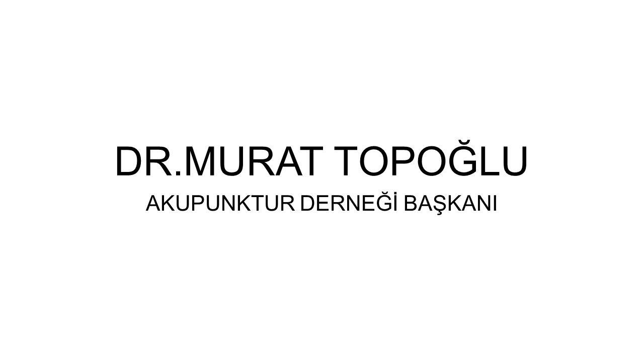 DR.MURAT TOPOĞLU AKUPUNKTUR DERNEĞİ BAŞKANI