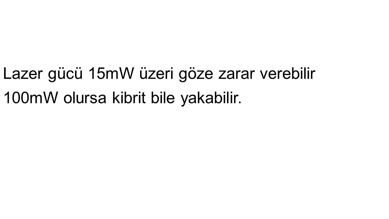 Lazer gücü 15mW üzeri göze zarar verebilir 100mW olursa kibrit bile yakabilir.