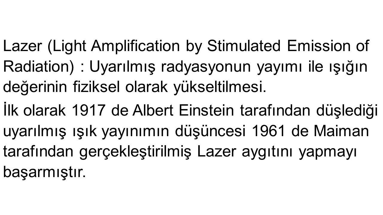 Lazer (Light Amplification by Stimulated Emission of Radiation) : Uyarılmış radyasyonun yayımı ile ışığın değerinin fiziksel olarak yükseltilmesi. İlk