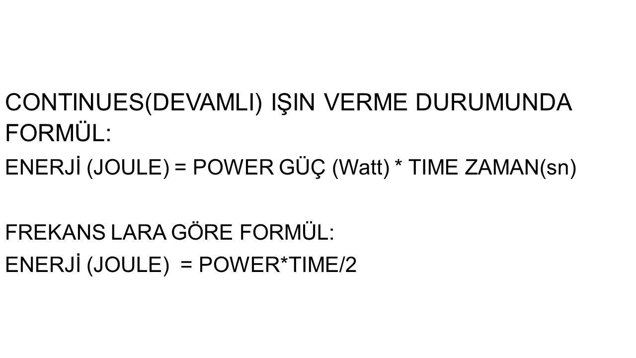 CONTINUES(DEVAMLI) IŞIN VERME DURUMUNDA FORMÜL: ENERJİ (JOULE) = POWER GÜÇ (Watt) * TIME ZAMAN(sn) FREKANS LARA GÖRE FORMÜL: ENERJİ (JOULE) = POWER*TI