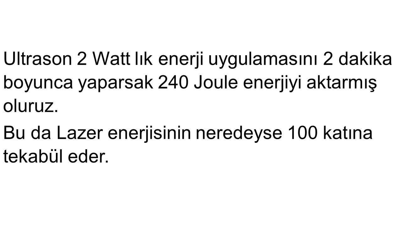 Ultrason 2 Watt lık enerji uygulamasını 2 dakika boyunca yaparsak 240 Joule enerjiyi aktarmış oluruz. Bu da Lazer enerjisinin neredeyse 100 katına tek