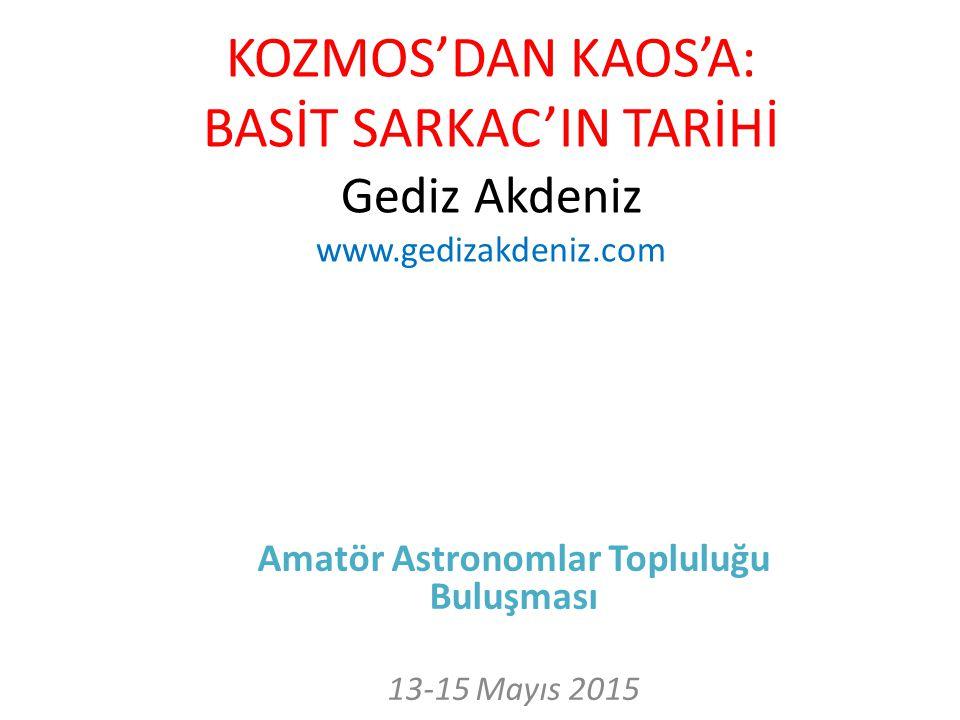 KOZMOS'DAN KAOS'A: BASİT SARKAC'IN TARİHİ Gediz Akdeniz www.gedizakdeniz.com Amatör Astronomlar Topluluğu Buluşması 13-15 Mayıs 2015