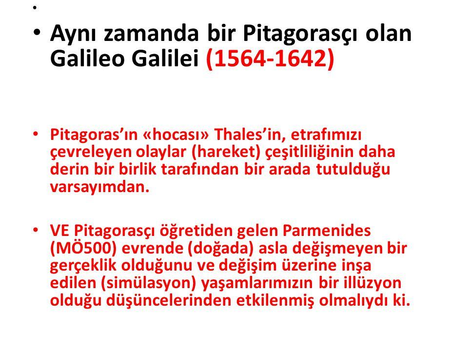 Aynı zamanda bir Pitagorasçı olan Galileo Galilei (1564-1642) Pitagoras'ın «hocası» Thales'in, etrafımızı çevreleyen olaylar (hareket) çeşitliliğinin daha derin bir birlik tarafından bir arada tutulduğu varsayımdan.