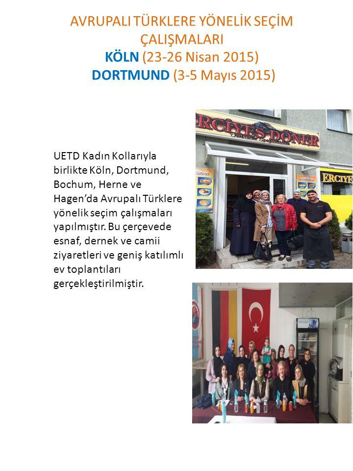 AVRUPALI TÜRKLERE YÖNELİK SEÇİM ÇALIŞMALARI KÖLN (23-26 Nisan 2015) DORTMUND (3-5 Mayıs 2015) UETD Kadın Kollarıyla birlikte Köln, Dortmund, Bochum, H