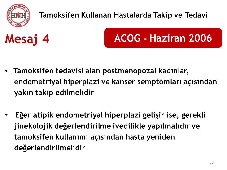 35 Tamoksifen Kullanan Hastalarda Takip ve Tedavi ACOG - Haziran 2006 Mesaj 4 Tamoksifen tedavisi alan postmenopozal kadınlar, endometriyal hiperplazi