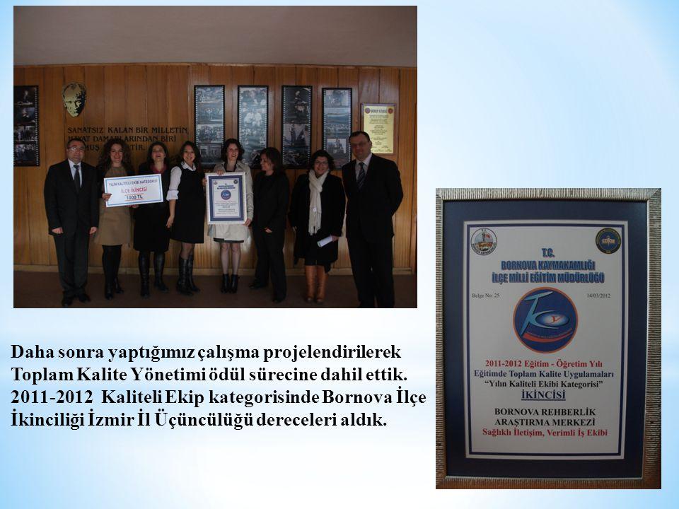 Daha sonra yaptığımız çalışma projelendirilerek Toplam Kalite Yönetimi ödül sürecine dahil ettik. 2011-2012 Kaliteli Ekip kategorisinde Bornova İlçe İ