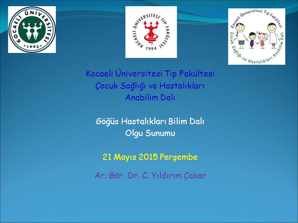 Kocaeli Üniversitesi Tıp Fakültesi Çocuk Sağlığı ve Hastalıkları Anabilim Dalı Göğüs Hastalıkları Bilim Dalı Olgu Sunumu 21 Mayıs 2015 Perşembe Ar.