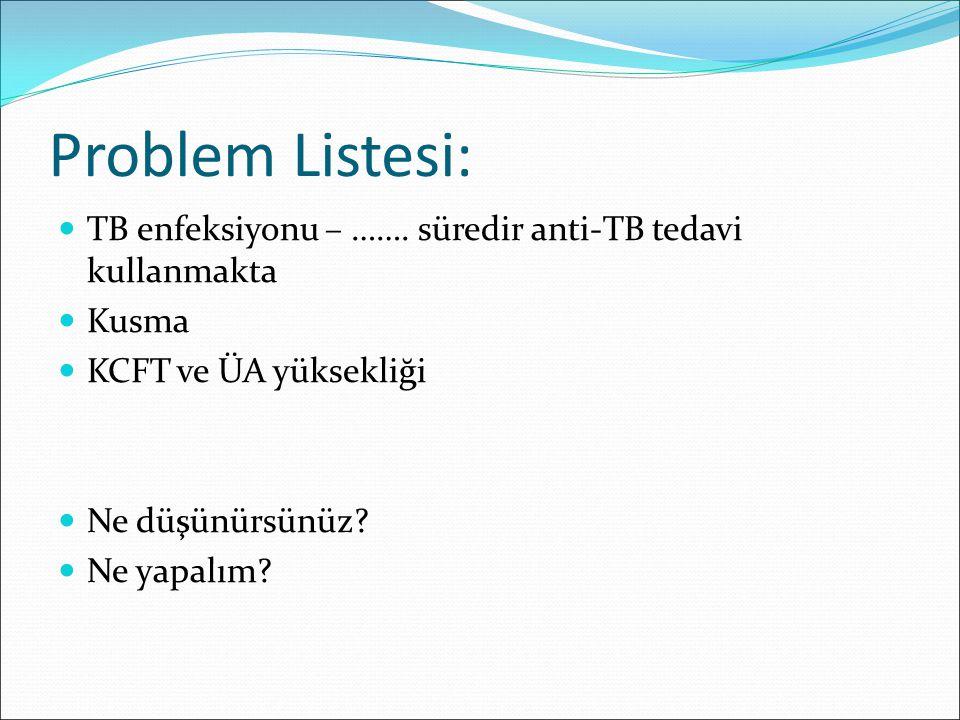 Problem Listesi: TB enfeksiyonu – ……. süredir anti-TB tedavi kullanmakta Kusma KCFT ve ÜA yüksekliği Ne düşünürsünüz? Ne yapalım?
