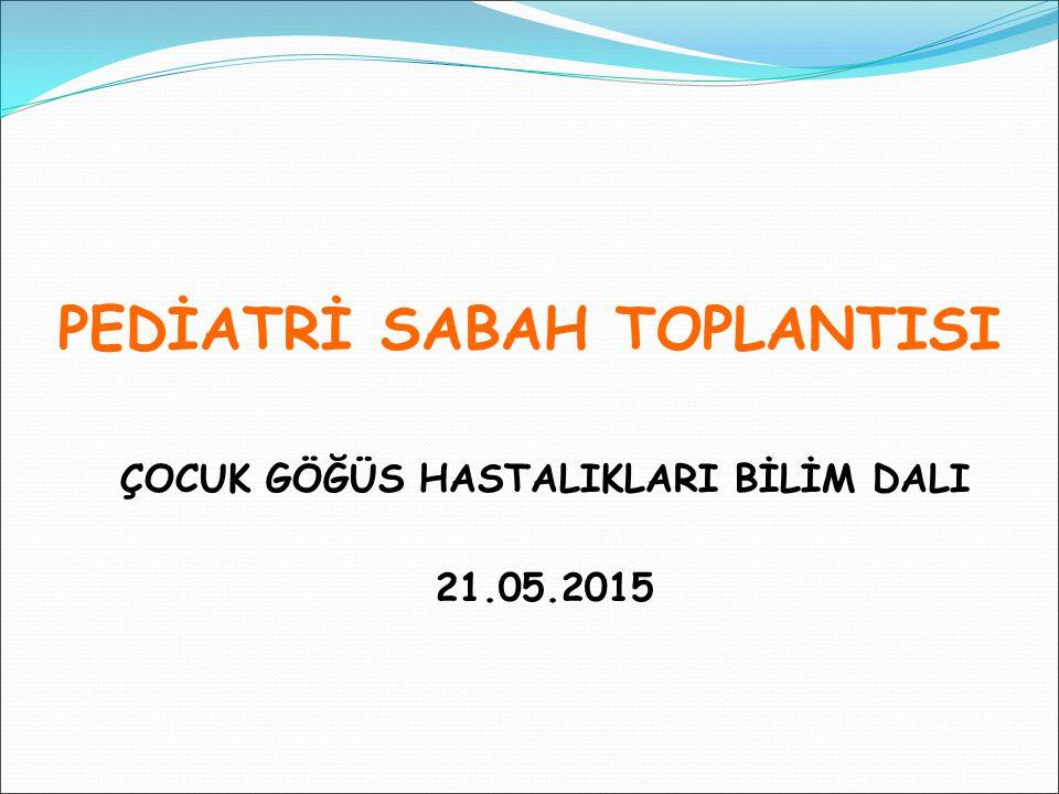 PEDİATRİ SABAH TOPLANTISI ÇOCUK GÖĞÜS HASTALIKLARI BİLİM DALI 21.05.2015